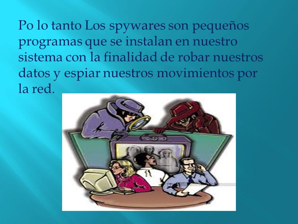 Po lo tanto Los spywares son pequeños programas que se instalan en nuestro sistema con la finalidad de robar nuestros datos y espiar nuestros movimientos por la red.
