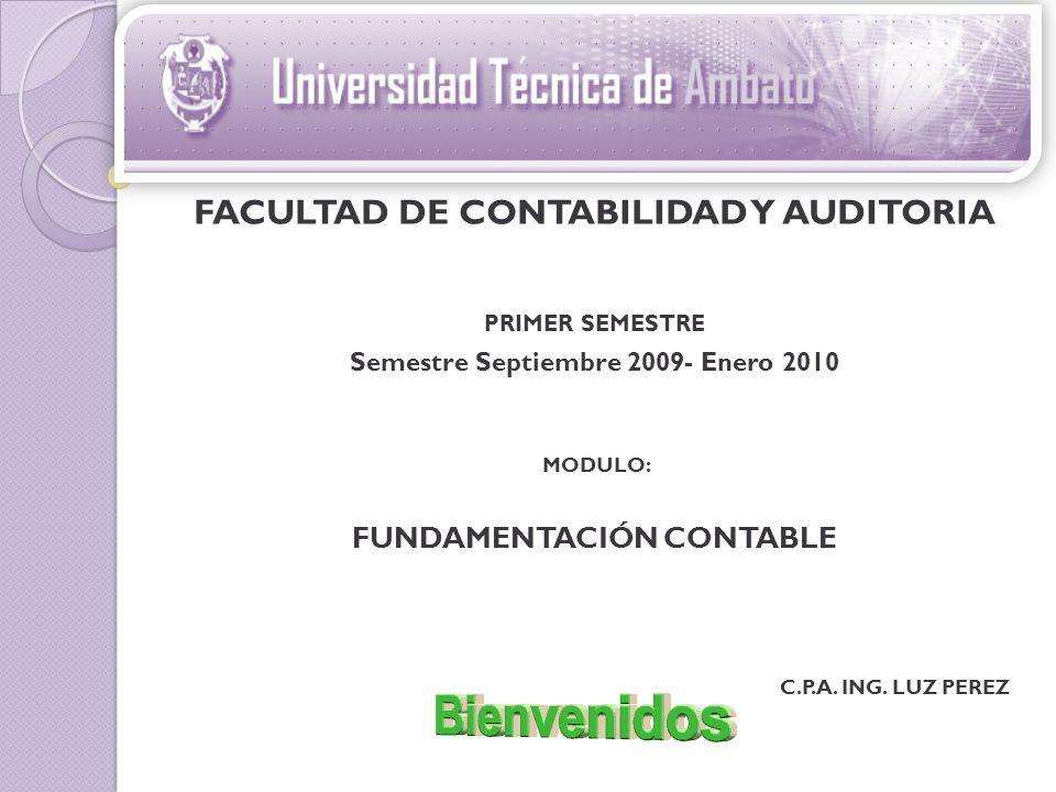 FACULTAD DE CONTABILIDAD Y AUDITORIA PRIMER SEMESTRE Semestre Septiembre 2009- Enero 2010 MODULO: FUNDAMENTACIÓN CONTABLE C.P.A. ING. LUZ PEREZ