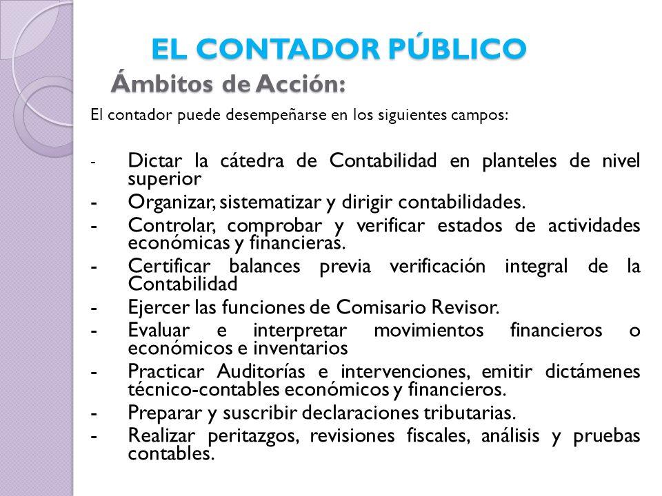 El contador puede desempeñarse en los siguientes campos: - Dictar la cátedra de Contabilidad en planteles de nivel superior -Organizar, sistematizar y