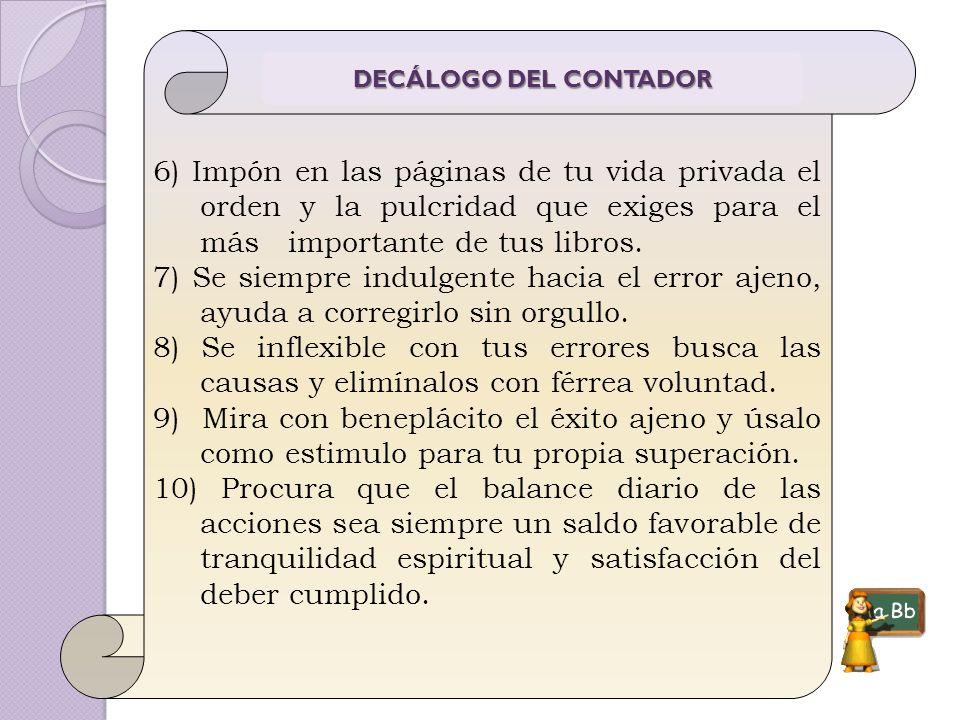 6) Impón en las páginas de tu vida privada el orden y la pulcridad que exiges para el más importante de tus libros. 7) Se siempre indulgente hacia el