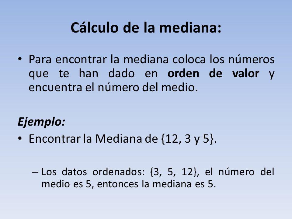 Cálculo de la mediana: Para encontrar la mediana coloca los números que te han dado en orden de valor y encuentra el número del medio.