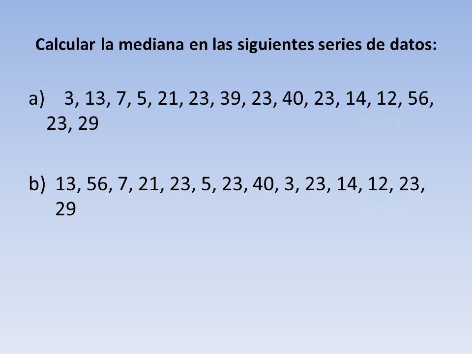 Calcular la mediana en las siguientes series de datos: a) 3, 13, 7, 5, 21, 23, 39, 23, 40, 23, 14, 12, 56, 23, 29 R=23 b)13, 56, 7, 21, 23, 5, 23, 40, 3, 23, 14, 12, 23, 29 R=22