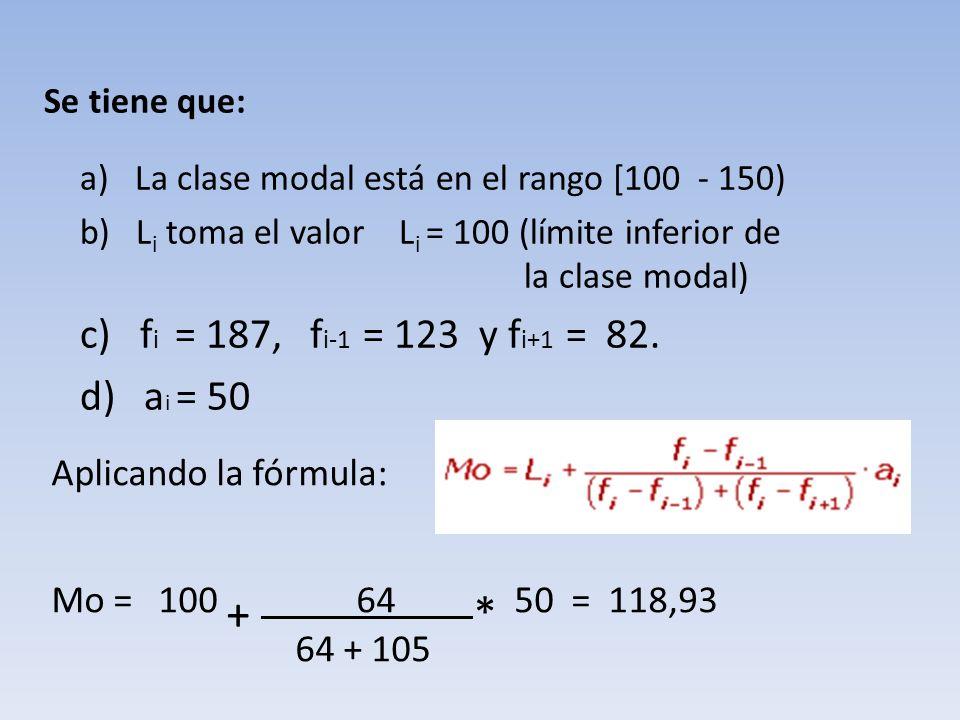 Aplicando la fórmula: Mo = 100 + 64 * 50 = 118,93 64 + 105 Se tiene que: a) La clase modal está en el rango [100 - 150) b) L i toma el valor L i = 100 (límite inferior de la clase modal) c) f i = 187, f i-1 = 123 y f i+1 = 82.