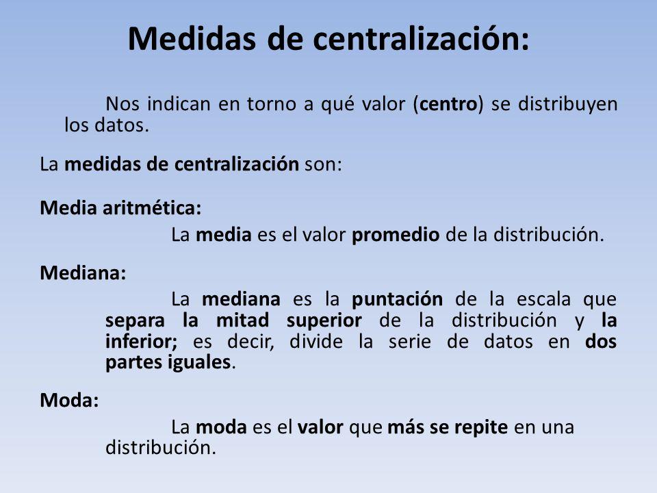 Medidas de centralización: Nos indican en torno a qué valor (centro) se distribuyen los datos.