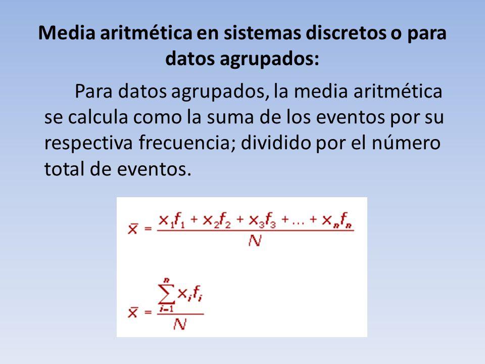 Media aritmética en sistemas discretos o para datos agrupados: Para datos agrupados, la media aritmética se calcula como la suma de los eventos por su respectiva frecuencia; dividido por el número total de eventos.
