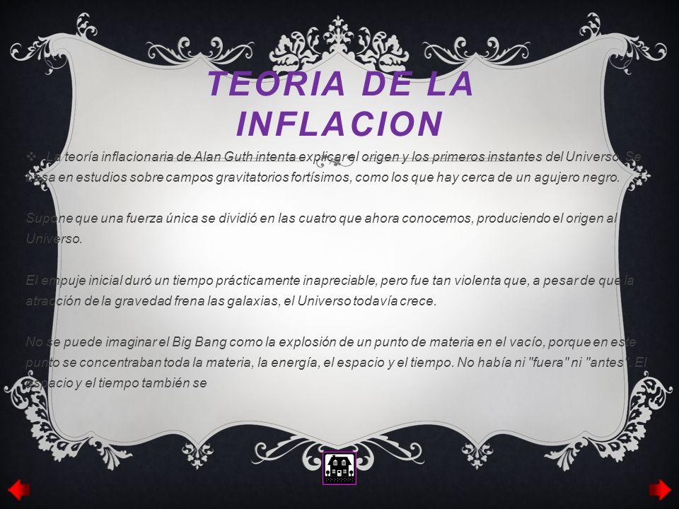 TEORIA DE LA INFLACION La teoría inflacionaria de Alan Guth intenta explicar el origen y los primeros instantes del Universo. Se basa en estudios sobr