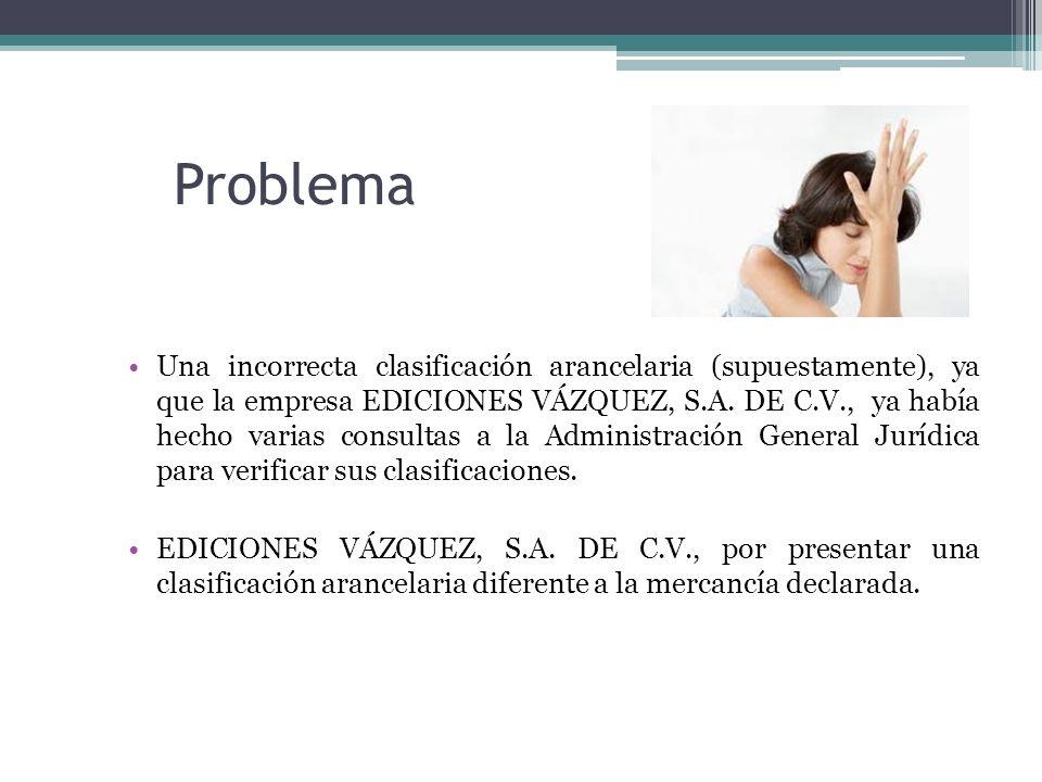 Problema Una incorrecta clasificación arancelaria (supuestamente), ya que la empresa EDICIONES VÁZQUEZ, S.A. DE C.V., ya había hecho varias consultas