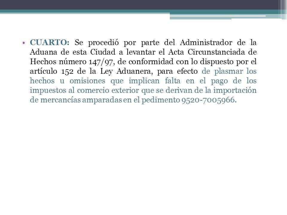 CUARTO: Se procedió por parte del Administrador de la Aduana de esta Ciudad a levantar el Acta Circunstanciada de Hechos número 147/97, de conformidad