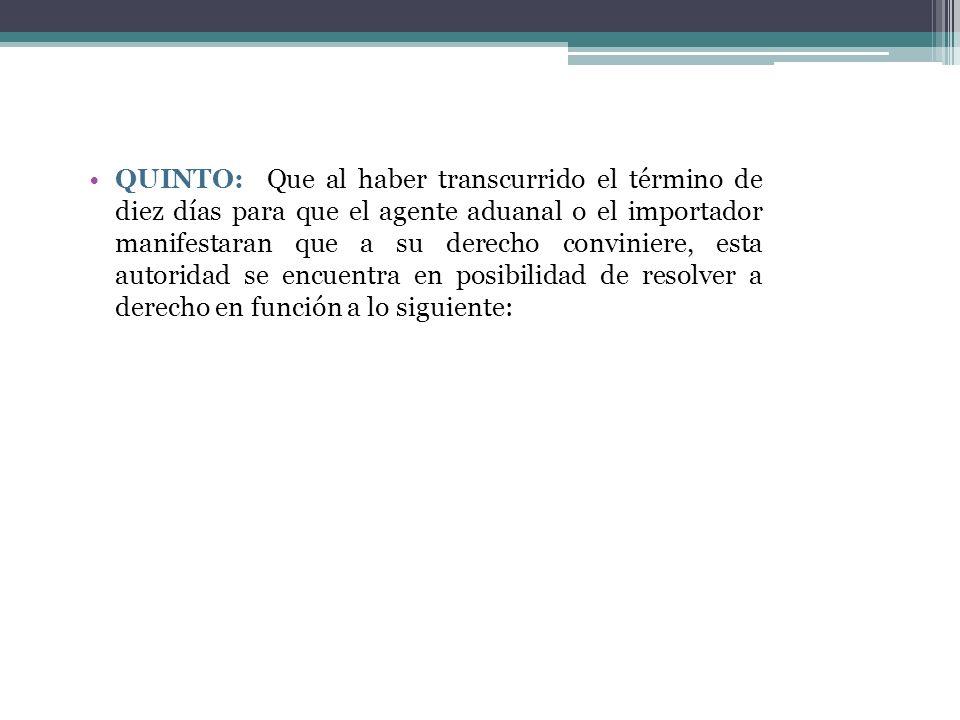 QUINTO: Que al haber transcurrido el término de diez días para que el agente aduanal o el importador manifestaran que a su derecho conviniere, esta au