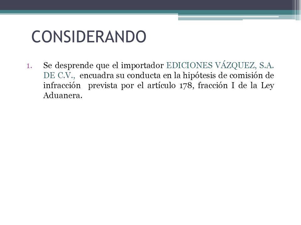 CONSIDERANDO 1.Se desprende que el importador EDICIONES VÁZQUEZ, S.A. DE C.V., encuadra su conducta en la hipótesis de comisión de infracción prevista