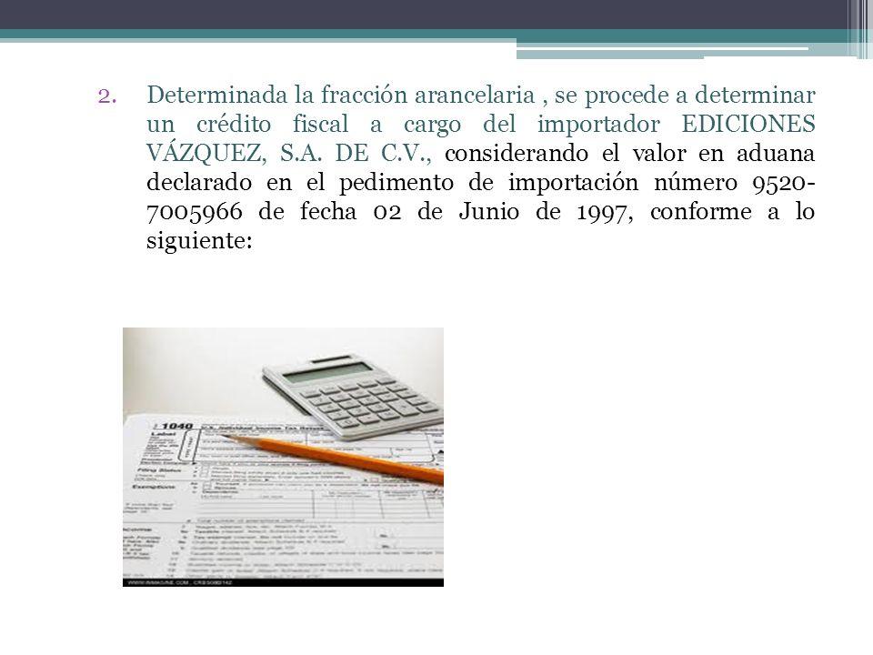 2.Determinada la fracción arancelaria, se procede a determinar un crédito fiscal a cargo del importador EDICIONES VÁZQUEZ, S.A. DE C.V., considerando