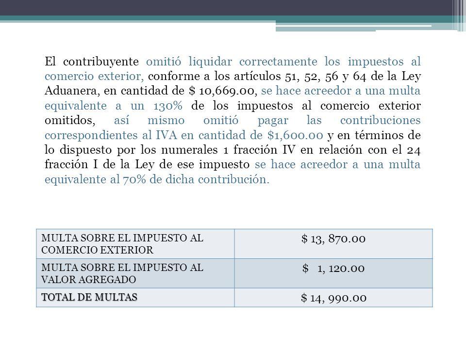 MULTA SOBRE EL IMPUESTO AL COMERCIO EXTERIOR $ 13, 870.00 MULTA SOBRE EL IMPUESTO AL VALOR AGREGADO $ 1, 120.00 TOTAL DE MULTAS $ 14, 990.00 El contri