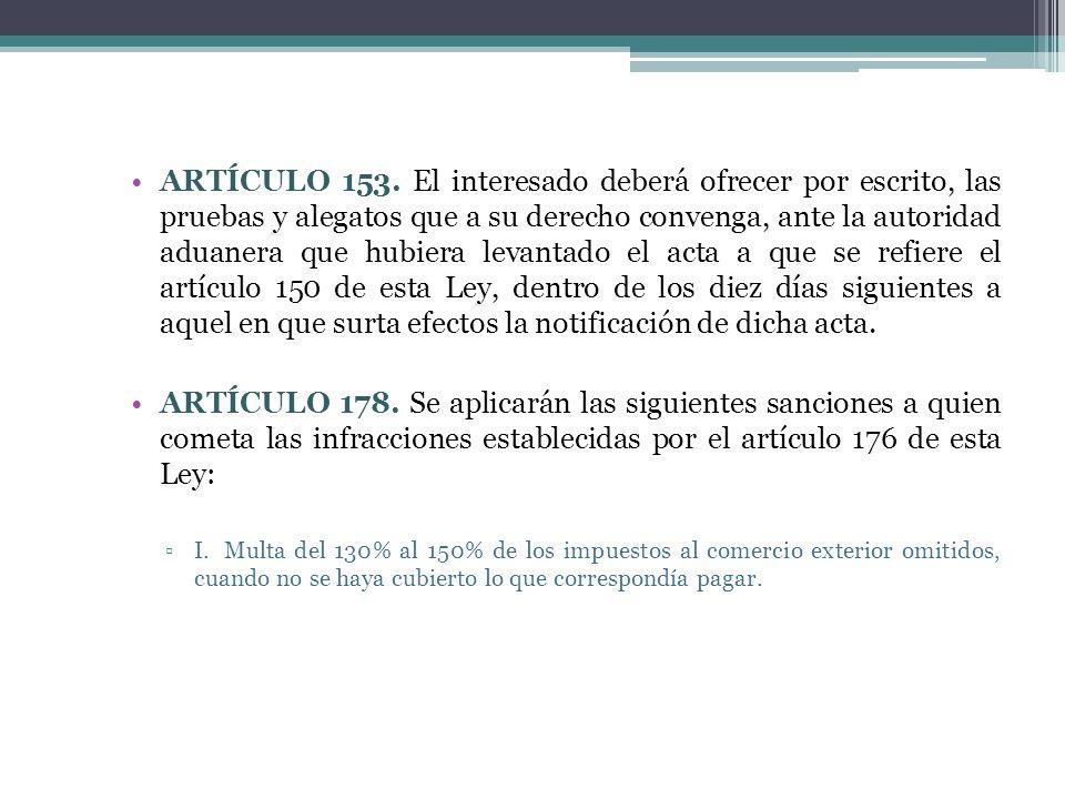 ARTÍCULO 153. El interesado deberá ofrecer por escrito, las pruebas y alegatos que a su derecho convenga, ante la autoridad aduanera que hubiera levan