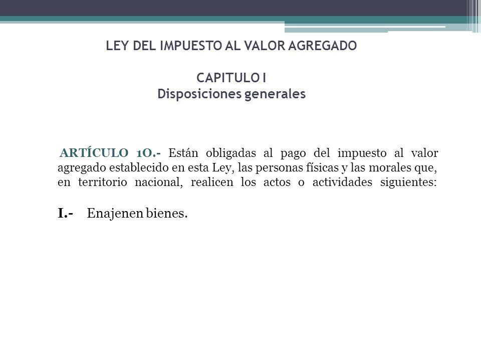 LEY DEL IMPUESTO AL VALOR AGREGADO CAPITULO I Disposiciones generales ARTÍCULO 1O.- Están obligadas al pago del impuesto al valor agregado establecido