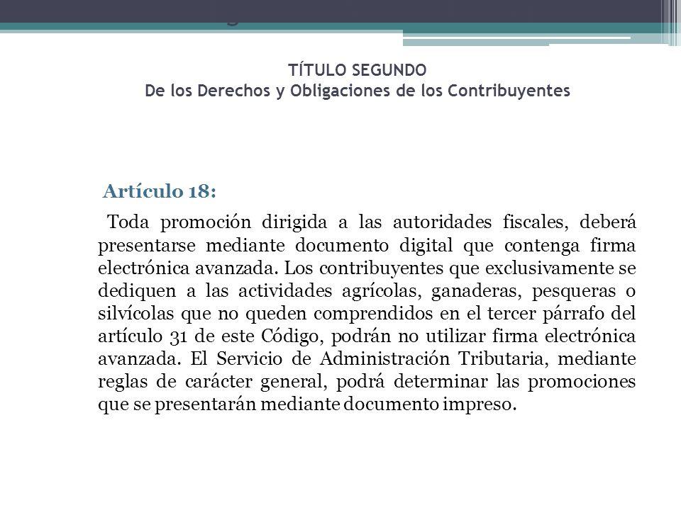 Código Fiscal de la Federación TÍTULO SEGUNDO De los Derechos y Obligaciones de los Contribuyentes Artículo 18: Toda promoción dirigida a las autorida