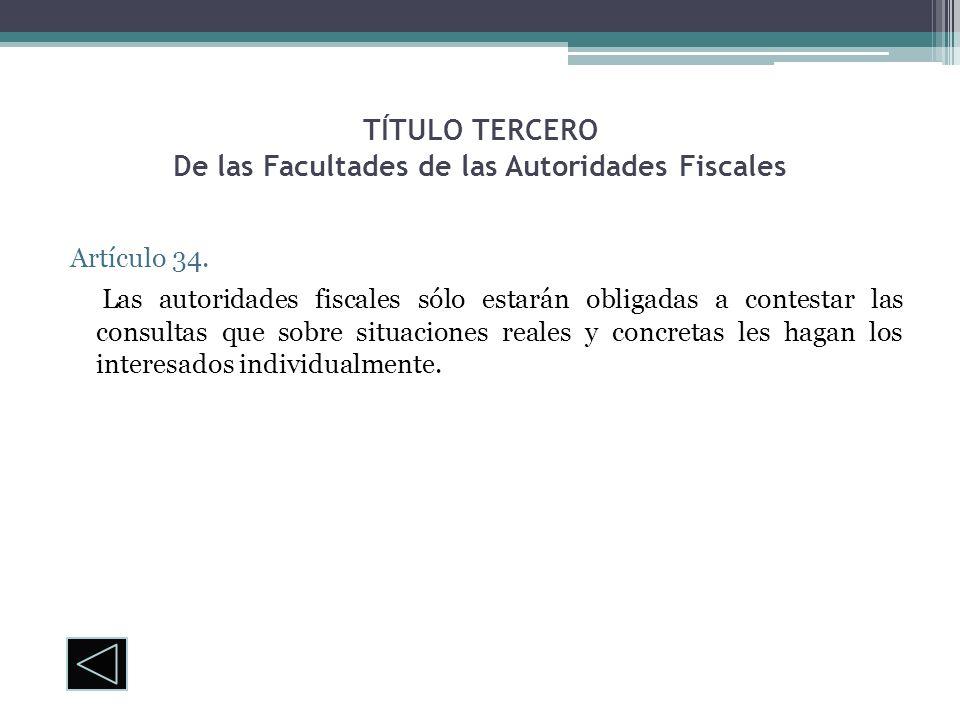 TÍTULO TERCERO De las Facultades de las Autoridades Fiscales Artículo 34. Las autoridades fiscales sólo estarán obligadas a contestar las consultas qu