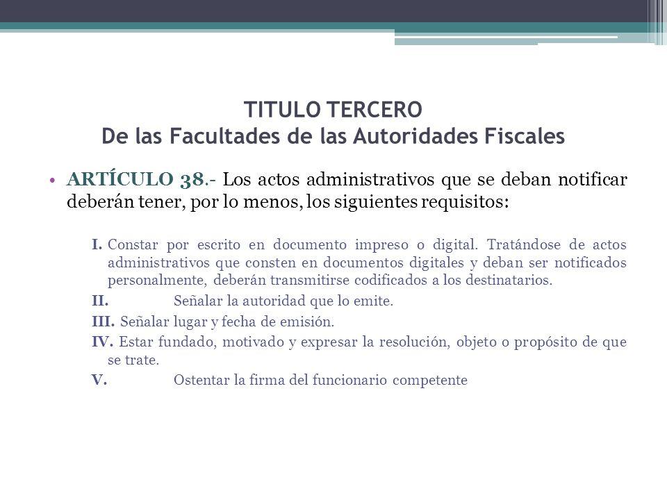 TITULO TERCERO De las Facultades de las Autoridades Fiscales ARTÍCULO 38.- Los actos administrativos que se deban notificar deberán tener, por lo meno