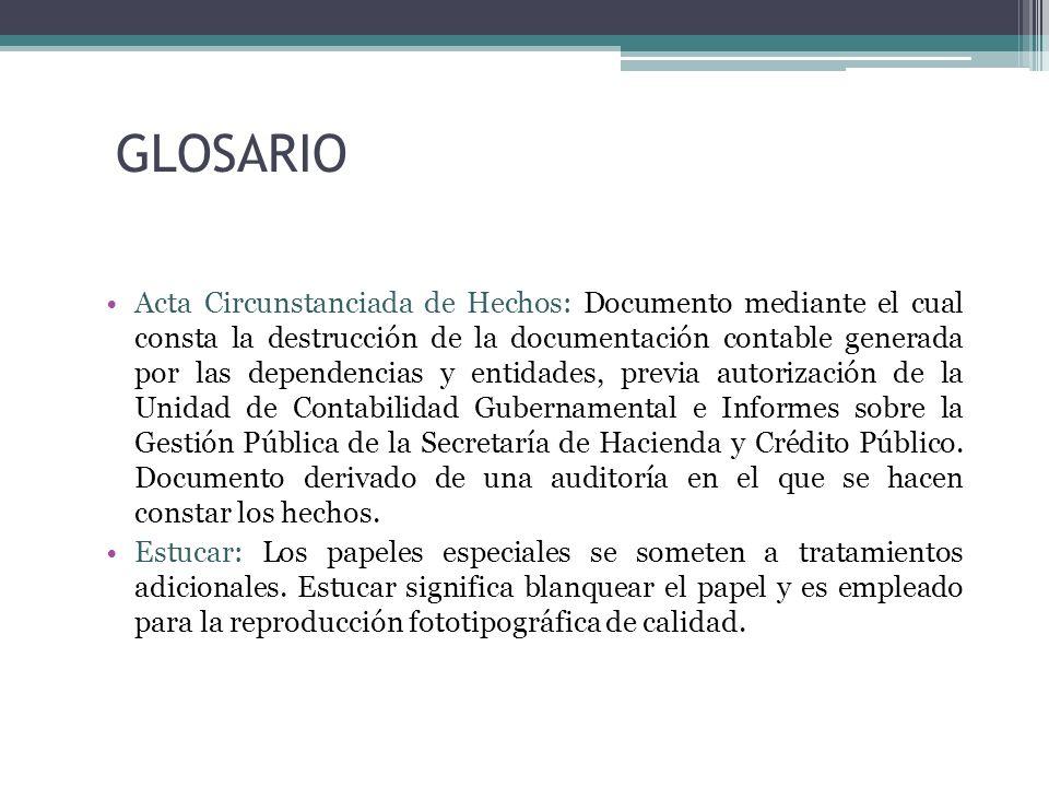 GLOSARIO Acta Circunstanciada de Hechos: Documento mediante el cual consta la destrucción de la documentación contable generada por las dependencias y