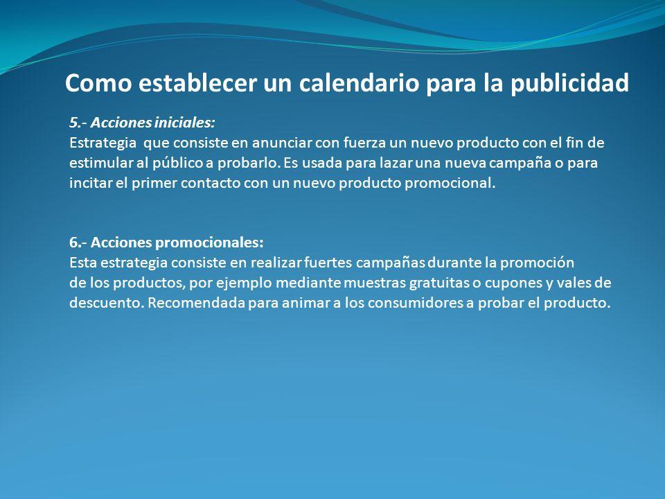 Como establecer un calendario para la publicidad 5.- Acciones iniciales: Estrategia que consiste en anunciar con fuerza un nuevo producto con el fin d