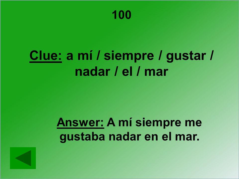 Answer: A mí siempre me gustaba nadar en el mar. Clue: a mí / siempre / gustar / nadar / el / mar 100