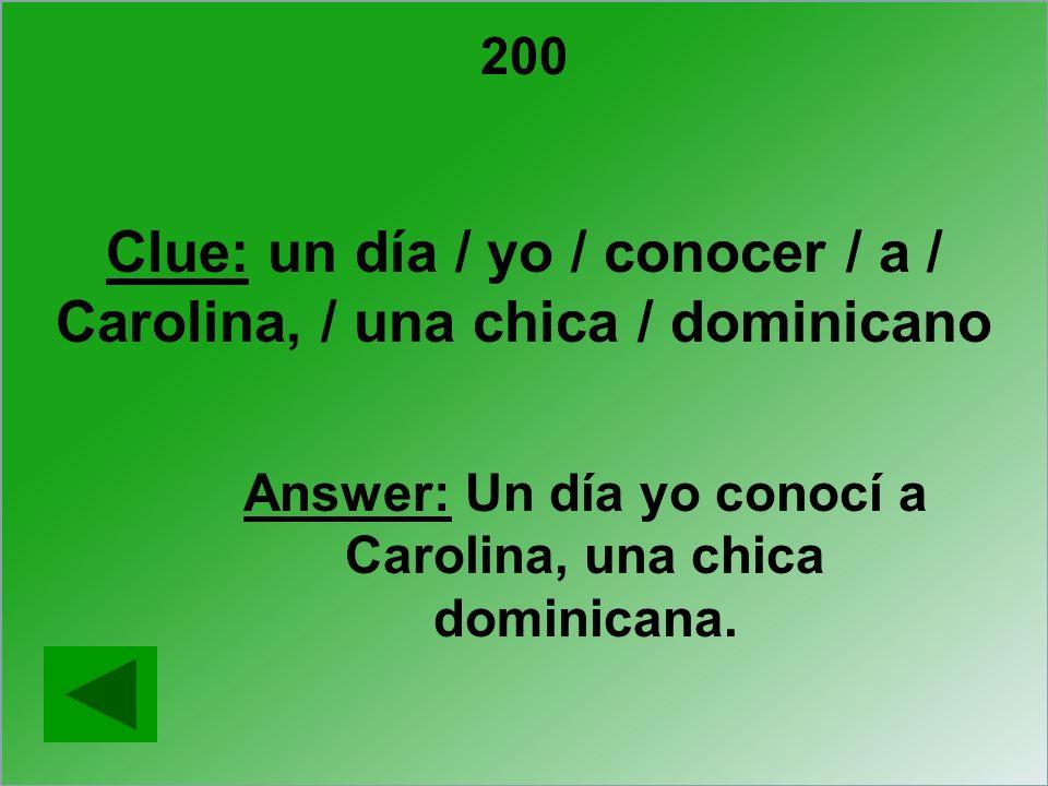 200 Clue: un día / yo / conocer / a / Carolina, / una chica / dominicano Answer: Un día yo conocí a Carolina, una chica dominicana.
