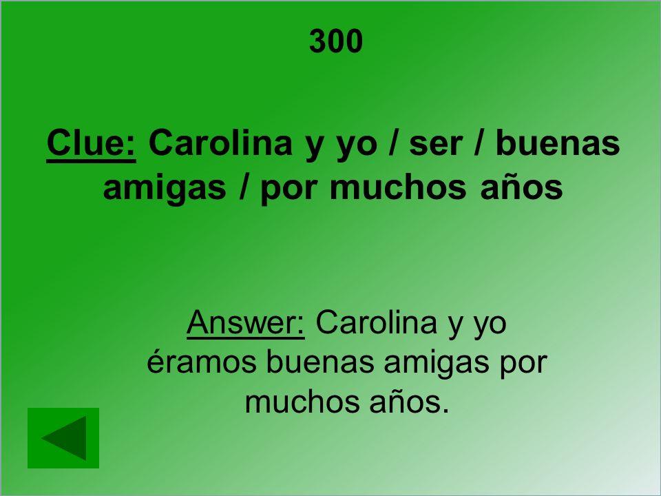 300 Clue: Carolina y yo / ser / buenas amigas / por muchos años Answer: Carolina y yo éramos buenas amigas por muchos años.