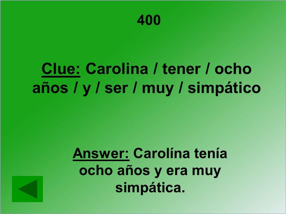 400 Clue: Carolina / tener / ocho años / y / ser / muy / simpático Answer: Carolína tenía ocho años y era muy simpática.