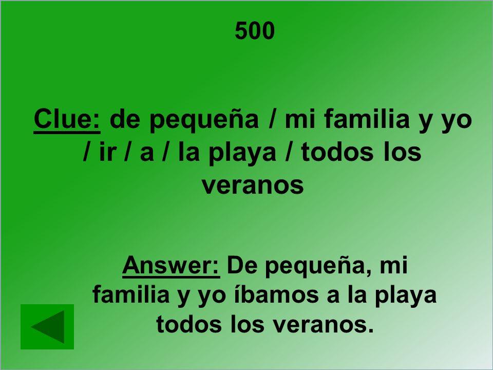500 Clue: de pequeña / mi familia y yo / ir / a / la playa / todos los veranos Answer: De pequeña, mi familia y yo íbamos a la playa todos los veranos