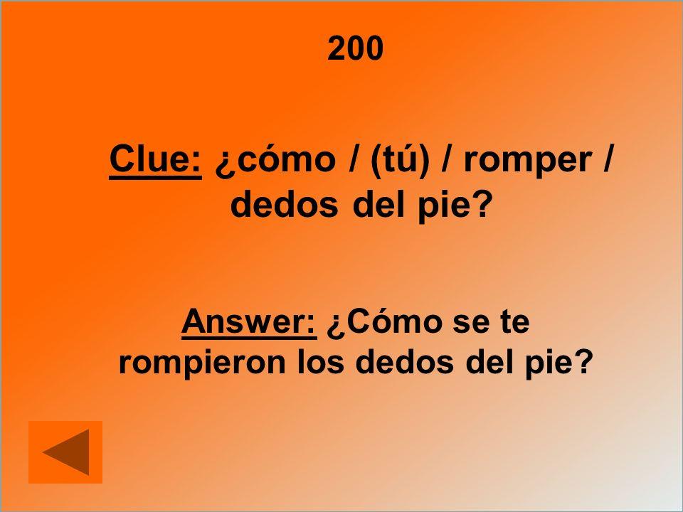 200 Clue: ¿cómo / (tú) / romper / dedos del pie? Answer: ¿Cómo se te rompieron los dedos del pie?