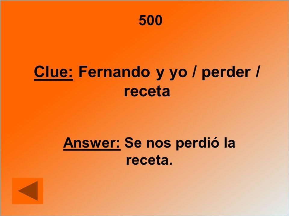 500 Clue: Fernando y yo / perder / receta Answer: Se nos perdió la receta.