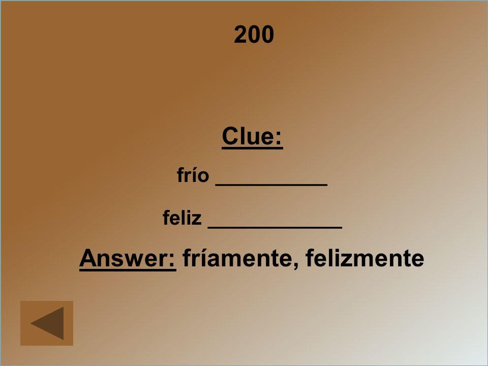 200 Clue: frío __________ feliz ____________ Answer: fríamente, felizmente