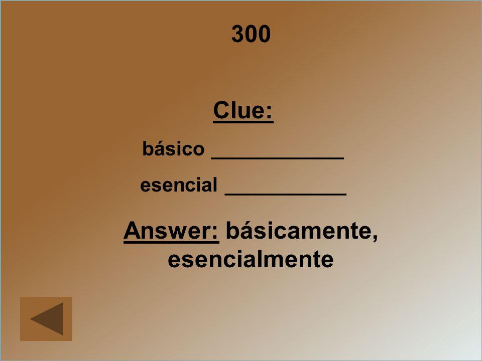 300 Clue: básico ____________ esencial ___________ Answer: básicamente, esencialmente