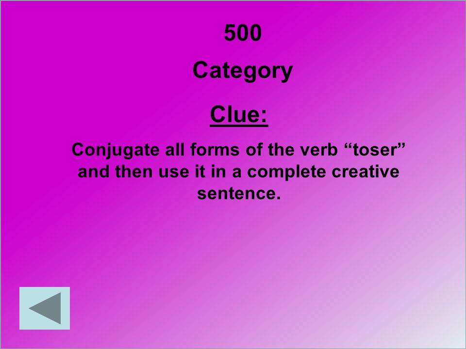 500 Category Clue: Conjugate all forms of the verb toser and then use it in a complete creative sentence.