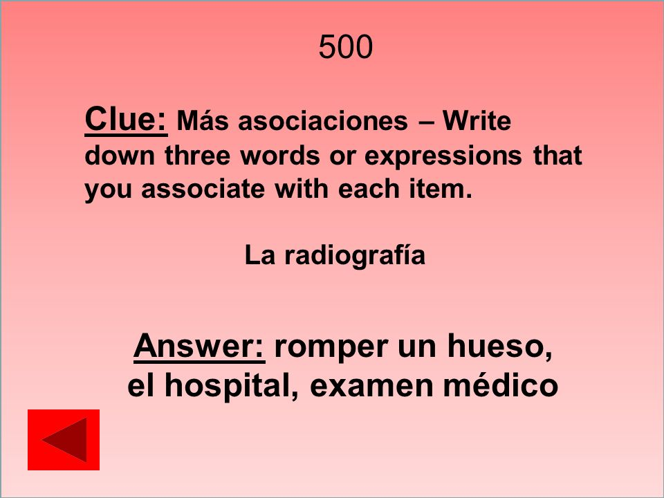 500 Clue: Más asociaciones – Write down three words or expressions that you associate with each item. La radiografía Answer: romper un hueso, el hospi