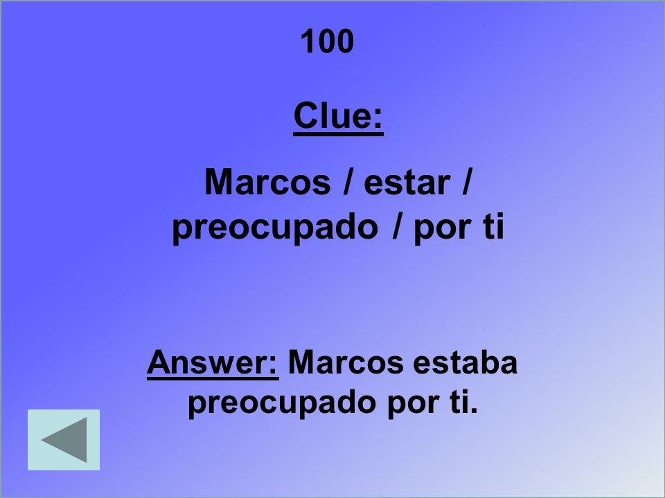 100 Clue: Marcos / estar / preocupado / por ti Answer: Marcos estaba preocupado por ti.