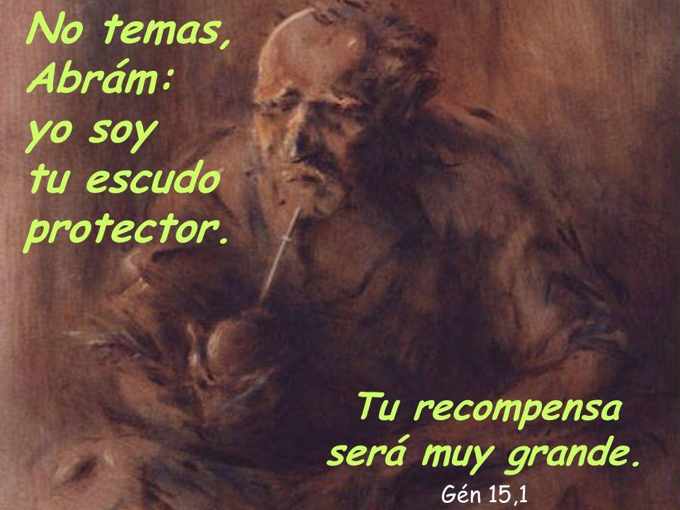 No temas, Abrám: yo soy tu escudo protector. Tu recompensa será muy grande. Gén 15,1