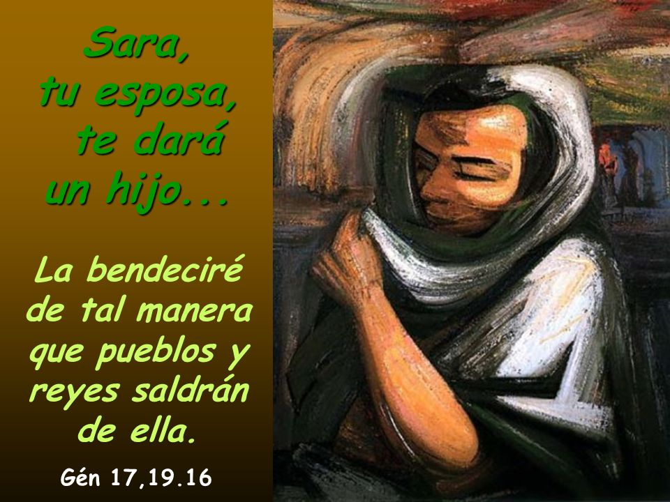 Sara, tu esposa, te dará un hijo... La bendeciré de tal manera que pueblos y reyes saldrán de ella. Gén 17,19.16