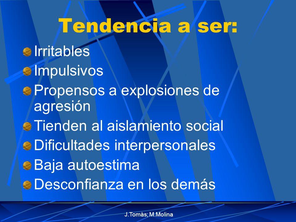 J.Tomàs; M.Molina Tendencia a ser: Irritables Impulsivos Propensos a explosiones de agresión Tienden al aislamiento social Dificultades interpersonales Baja autoestima Desconfianza en los demás