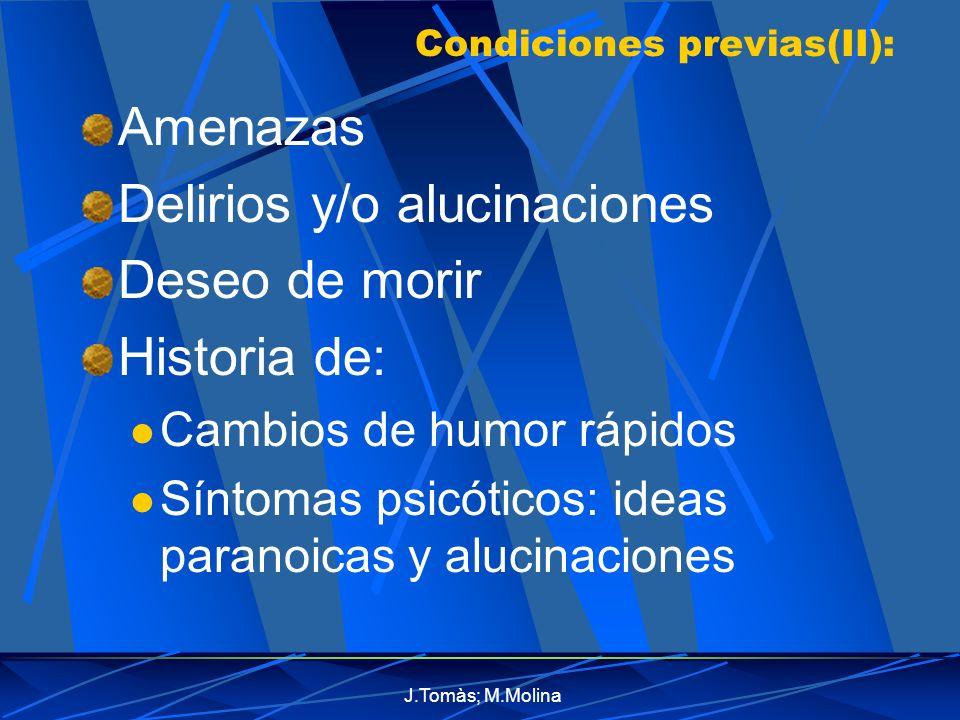 J.Tomàs; M.Molina Condiciones previas(II): Amenazas Delirios y/o alucinaciones Deseo de morir Historia de: Cambios de humor rápidos Síntomas psicóticos: ideas paranoicas y alucinaciones