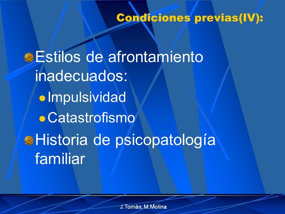 J.Tomàs; M.Molina Condiciones previas(IV): Estilos de afrontamiento inadecuados: Impulsividad Catastrofismo Historia de psicopatología familiar