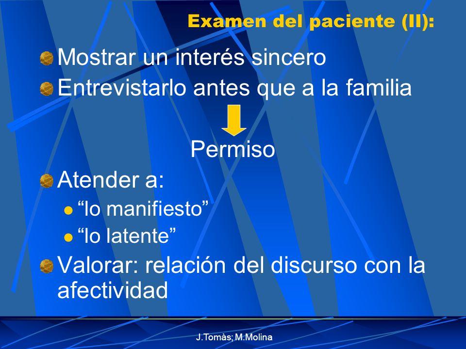 J.Tomàs; M.Molina Examen del paciente (II): Mostrar un interés sincero Entrevistarlo antes que a la familia Permiso Atender a: lo manifiesto lo latente Valorar: relación del discurso con la afectividad