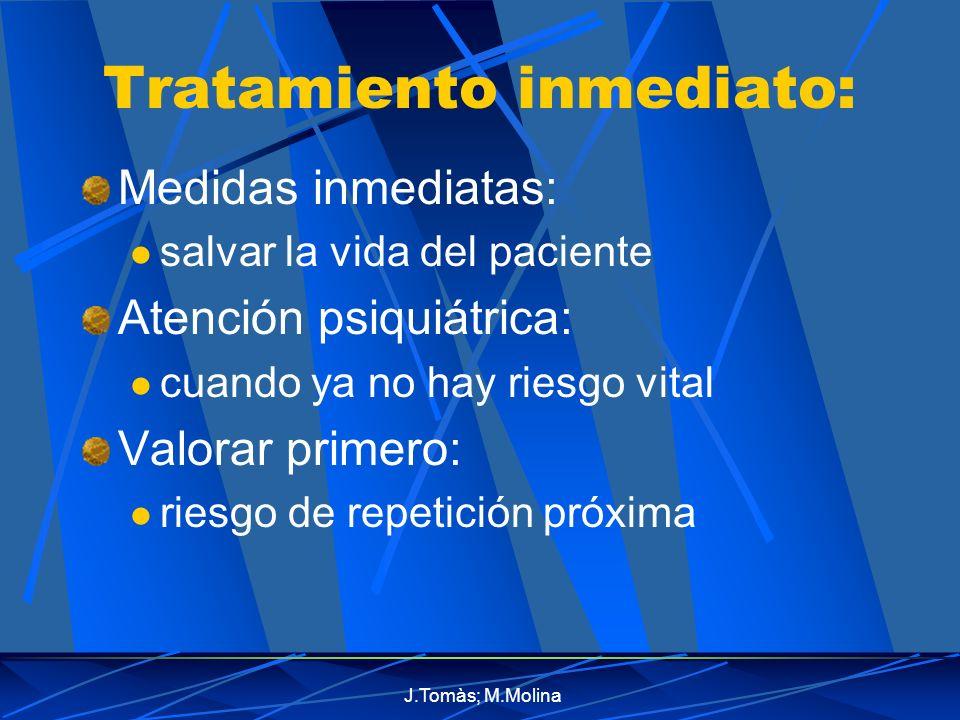 J.Tomàs; M.Molina Tratamiento inmediato: Medidas inmediatas: salvar la vida del paciente Atención psiquiátrica: cuando ya no hay riesgo vital Valorar primero: riesgo de repetición próxima