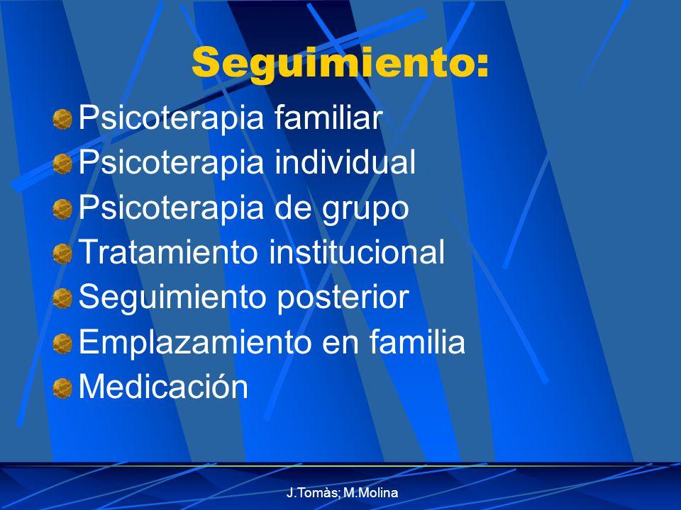 J.Tomàs; M.Molina Seguimiento: Psicoterapia familiar Psicoterapia individual Psicoterapia de grupo Tratamiento institucional Seguimiento posterior Emplazamiento en familia Medicación