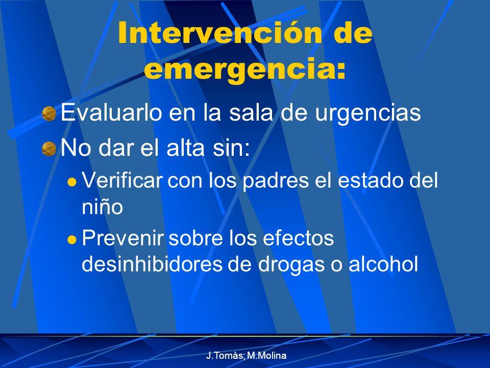J.Tomàs; M.Molina Intervención de emergencia: Evaluarlo en la sala de urgencias No dar el alta sin: Verificar con los padres el estado del niño Prevenir sobre los efectos desinhibidores de drogas o alcohol