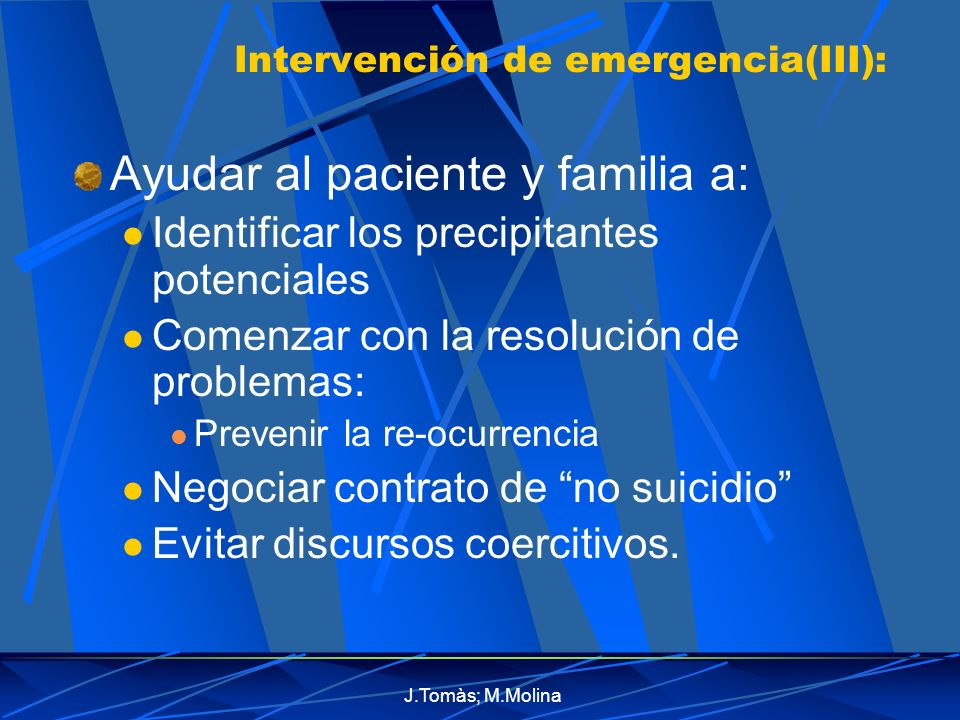 J.Tomàs; M.Molina Intervención de emergencia(III): Ayudar al paciente y familia a: Identificar los precipitantes potenciales Comenzar con la resolución de problemas: Prevenir la re-ocurrencia Negociar contrato de no suicidio Evitar discursos coercitivos.