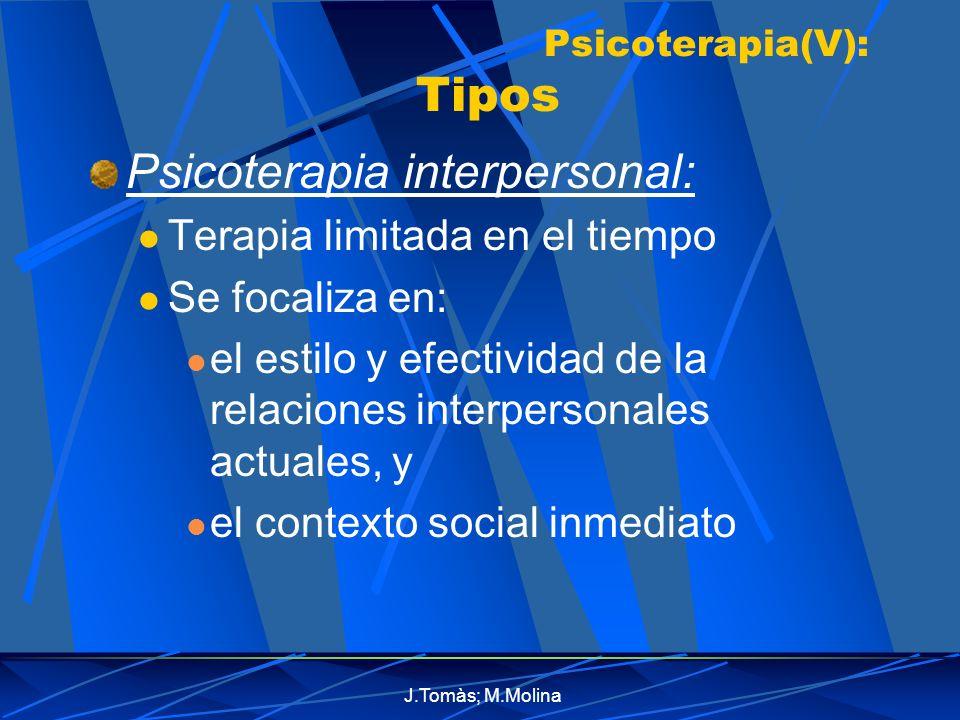 J.Tomàs; M.Molina Psicoterapia(V): Tipos Psicoterapia interpersonal: Terapia limitada en el tiempo Se focaliza en: el estilo y efectividad de la relaciones interpersonales actuales, y el contexto social inmediato