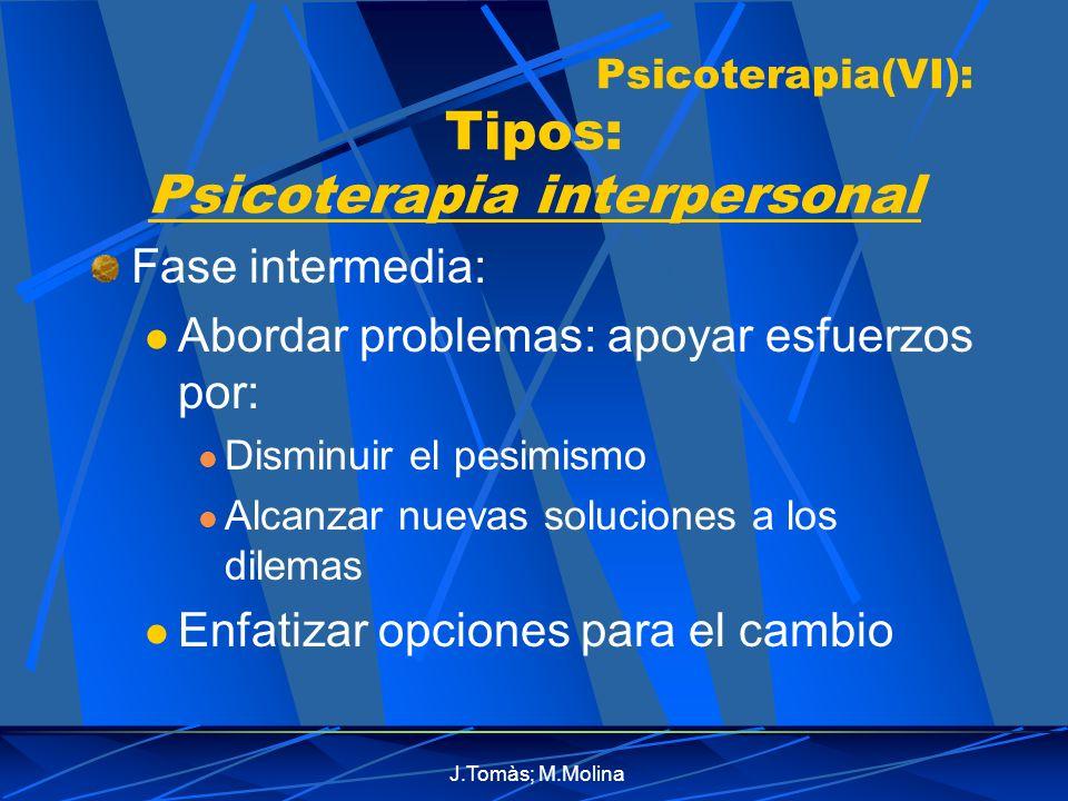 J.Tomàs; M.Molina Psicoterapia(VI): Tipos: Psicoterapia interpersonal Fase intermedia: Abordar problemas: apoyar esfuerzos por: Disminuir el pesimismo Alcanzar nuevas soluciones a los dilemas Enfatizar opciones para el cambio