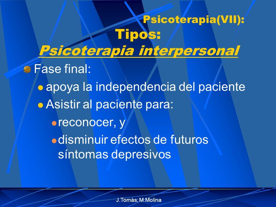 J.Tomàs; M.Molina Psicoterapia(VII): Tipos: Psicoterapia interpersonal Fase final: apoya la independencia del paciente Asistir al paciente para: reconocer, y disminuir efectos de futuros síntomas depresivos