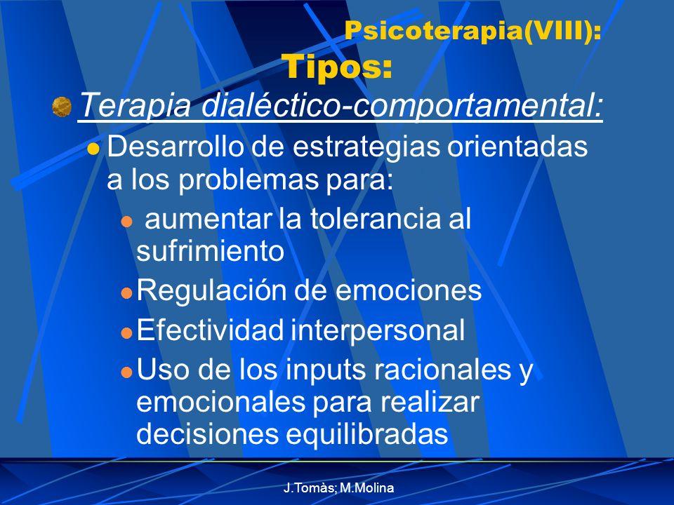 J.Tomàs; M.Molina Psicoterapia(VIII): Tipos: Terapia dialéctico-comportamental: Desarrollo de estrategias orientadas a los problemas para: aumentar la tolerancia al sufrimiento Regulación de emociones Efectividad interpersonal Uso de los inputs racionales y emocionales para realizar decisiones equilibradas