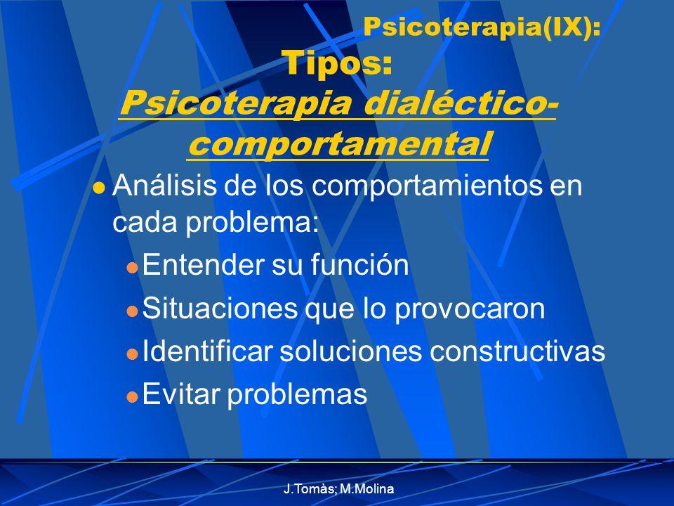 J.Tomàs; M.Molina Psicoterapia(IX): Tipos: Psicoterapia dialéctico- comportamental Análisis de los comportamientos en cada problema: Entender su función Situaciones que lo provocaron Identificar soluciones constructivas Evitar problemas